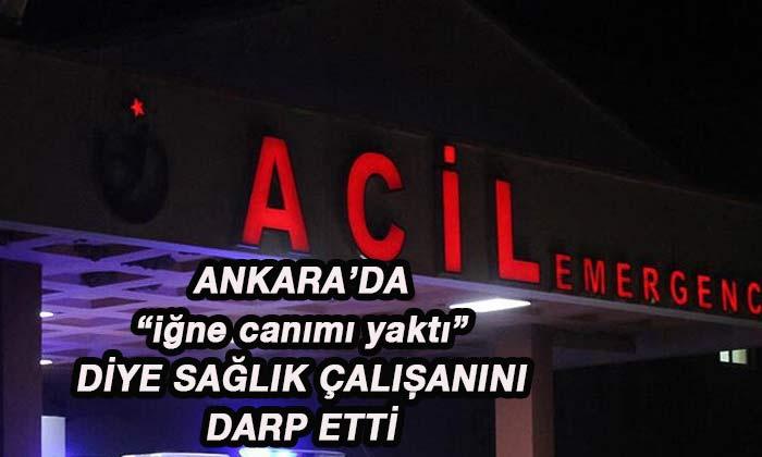 Ankara'da İĞNE CANIMI YAKTI diye sağlık çalışanını darp etti