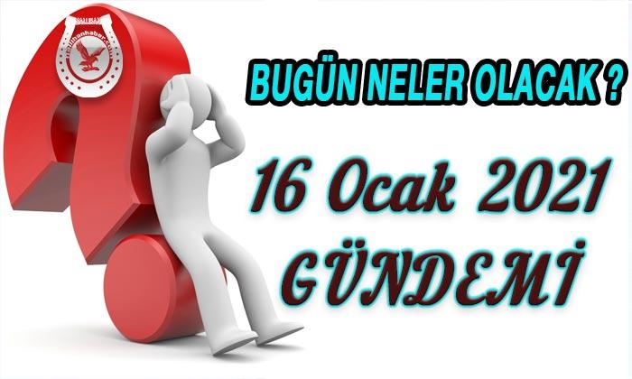 16 Ocak 2021 Türkiye Gündemi Bugün neler yaşanacak?