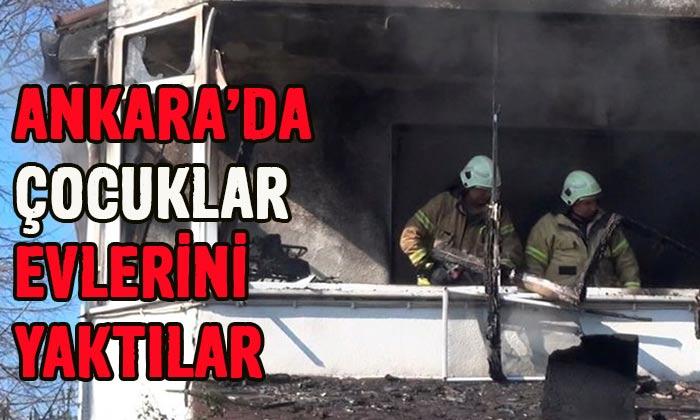 Ankara'da çocuklar evlerini yaktılar